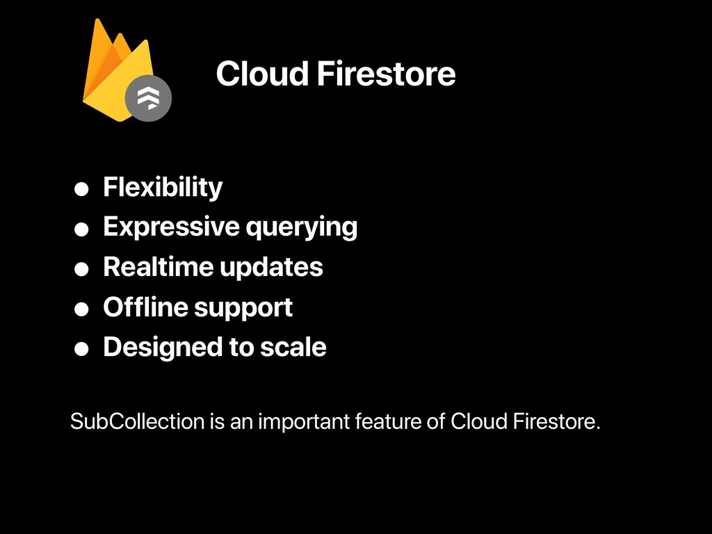 Cloud Firestore • Flexibility • Expressive quer...
