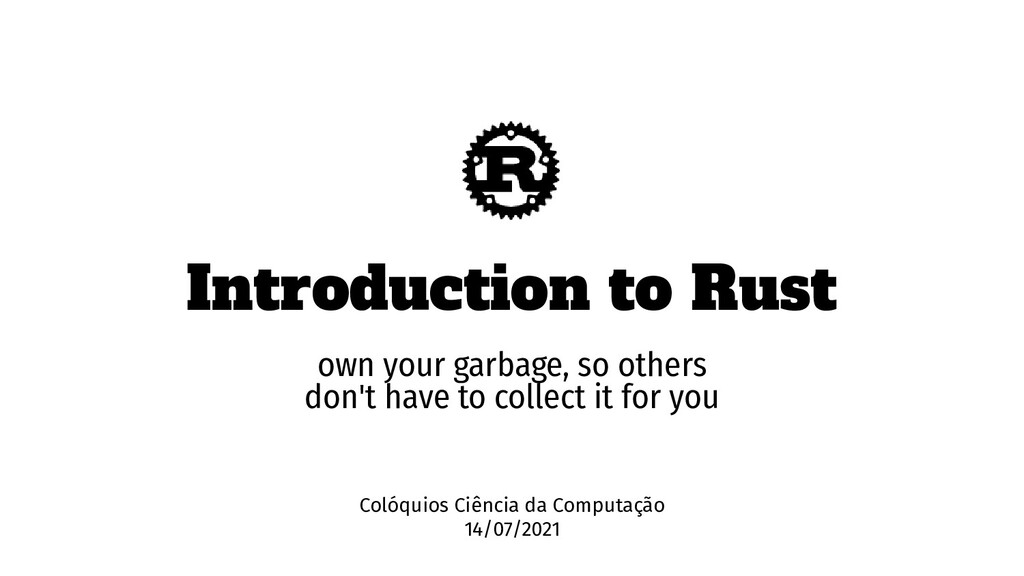 Introduction to Rust own your garbage, so other...