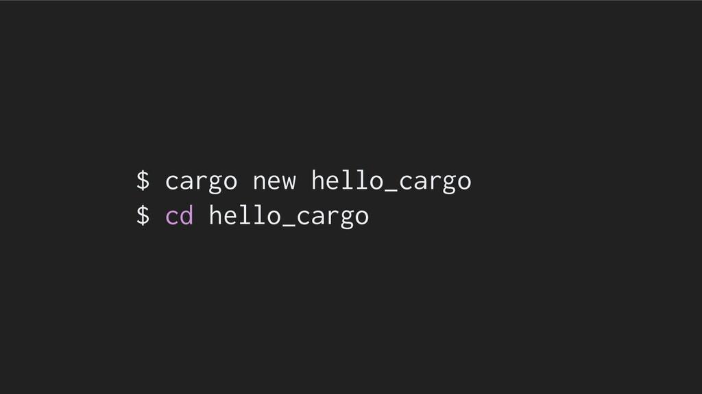 $ cargo new hello_cargo $ cd hello_cargo