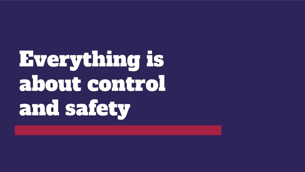 Everything is about control and safety