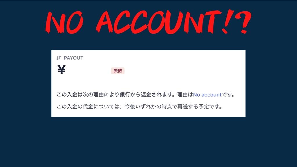 NO ACCOUNT!?