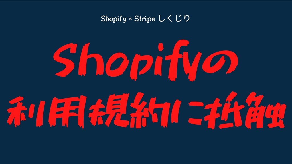 Shopify × Stripe しくじり Shopifyの 利用規約に抵触