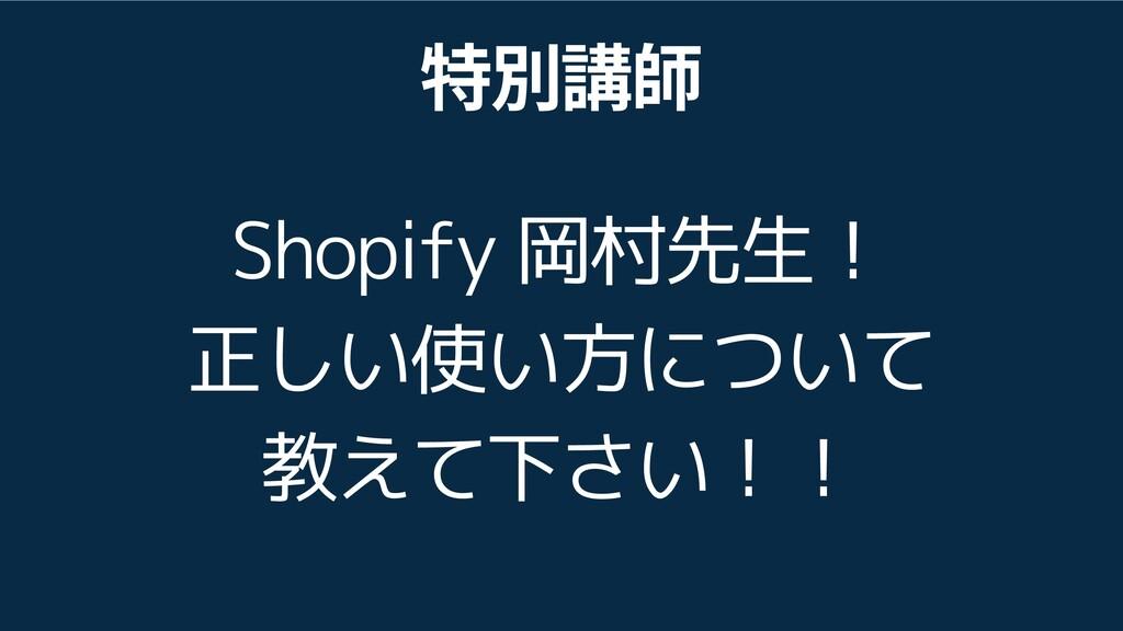 別 師 Shopify 岡村先生! 正しい使い方について 教えて下さい!!