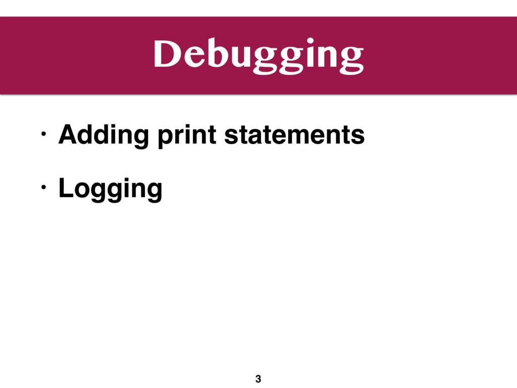 Debugging • Adding print statements • Logging 3