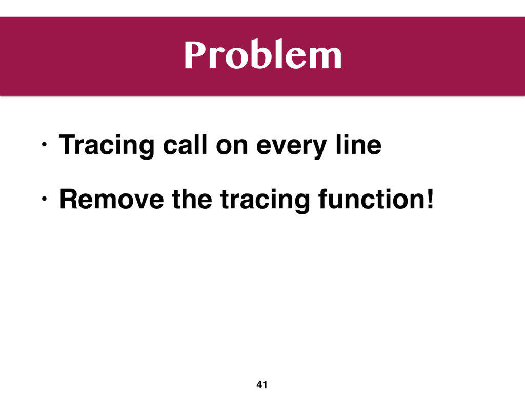 Problem • Tracing call on every line • Remove t...