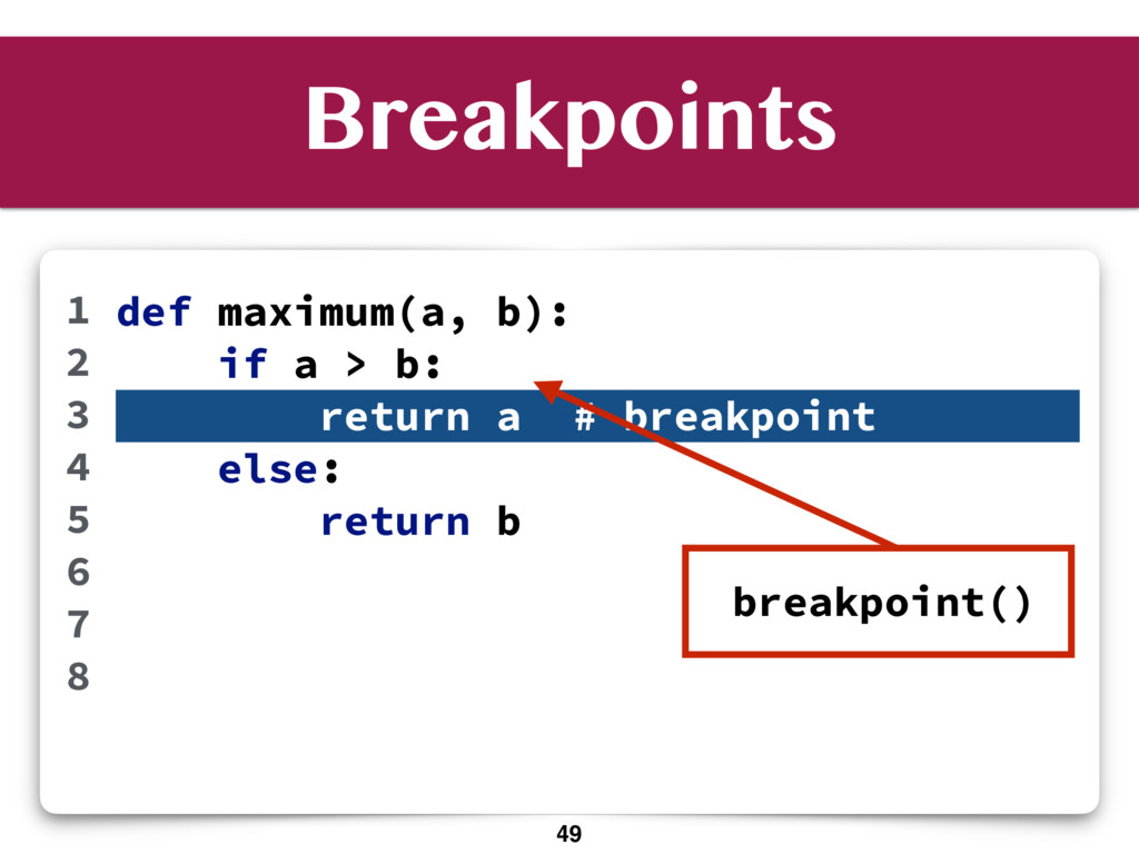 Breakpoints def maximum(a, b): if a > b: return...