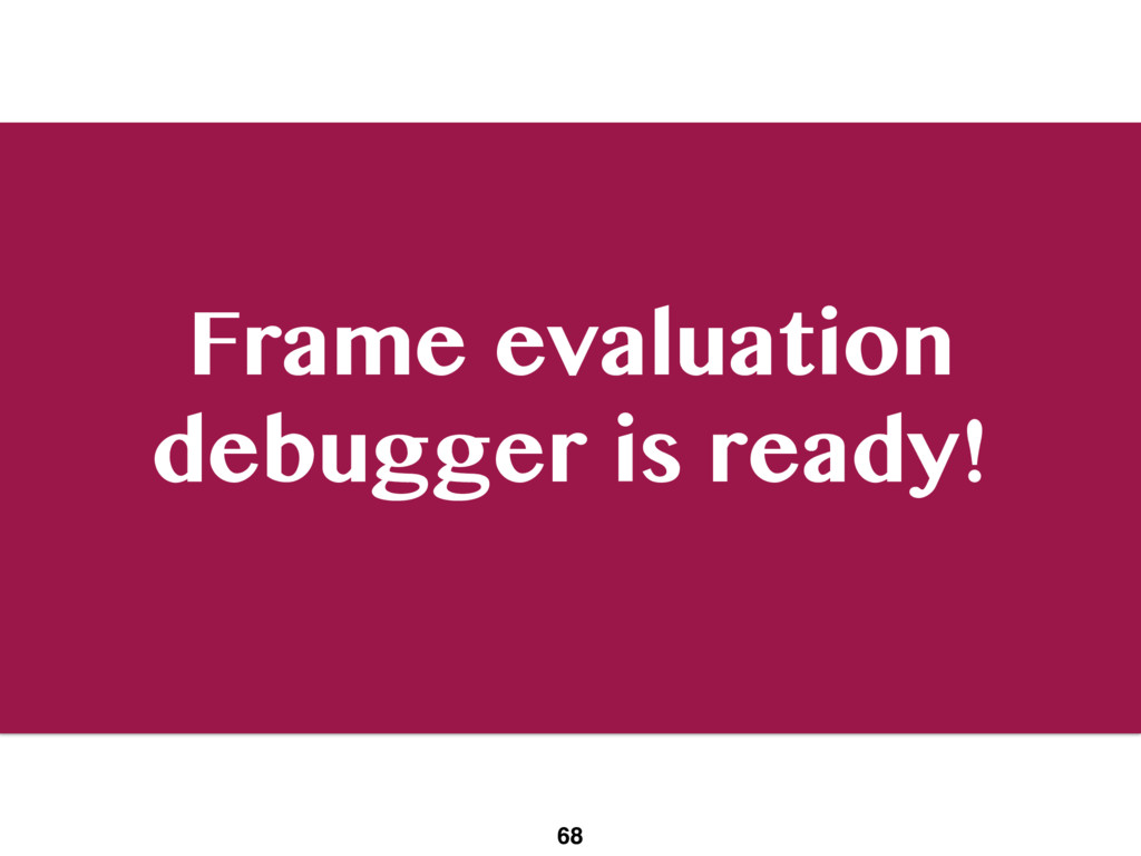 Frame evaluation debugger is ready! 68