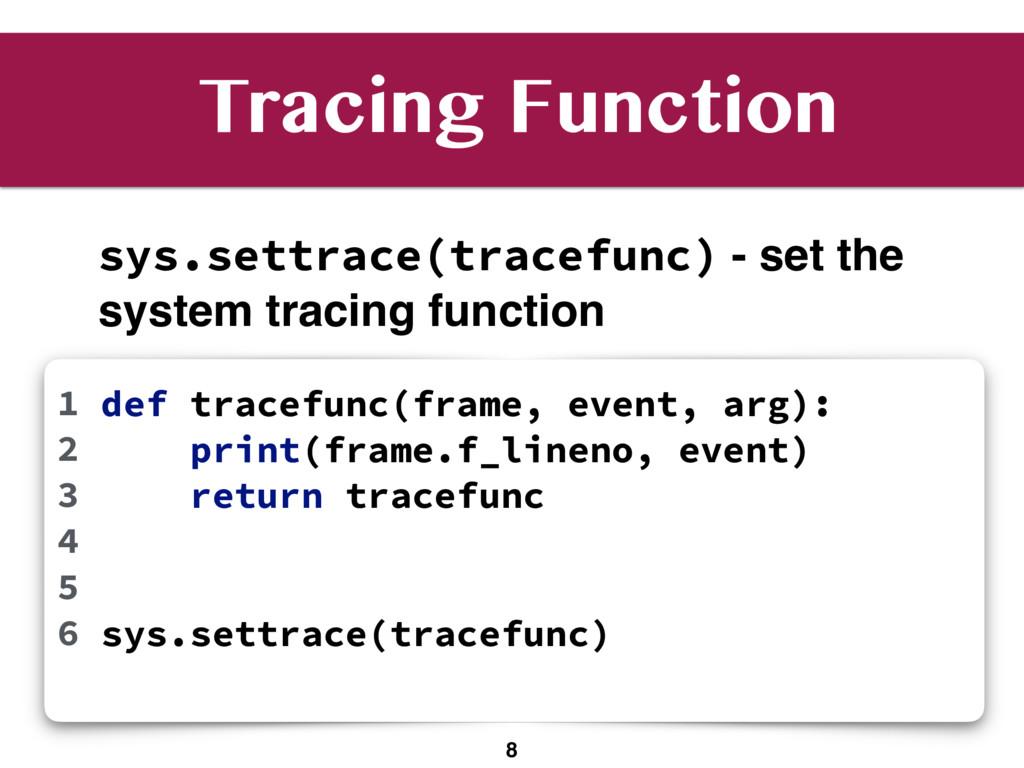 8 def tracefunc(frame, event, arg): print(frame...