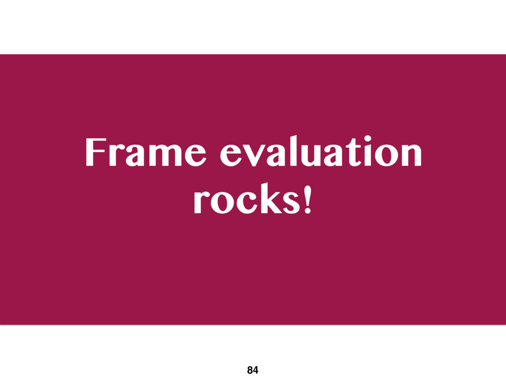 Frame evaluation rocks! 84