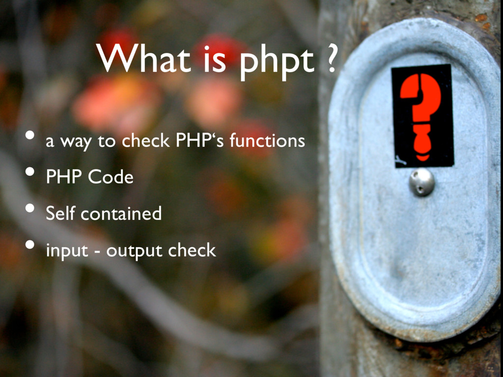 What is phpt ? • a way to check PHP's functions...