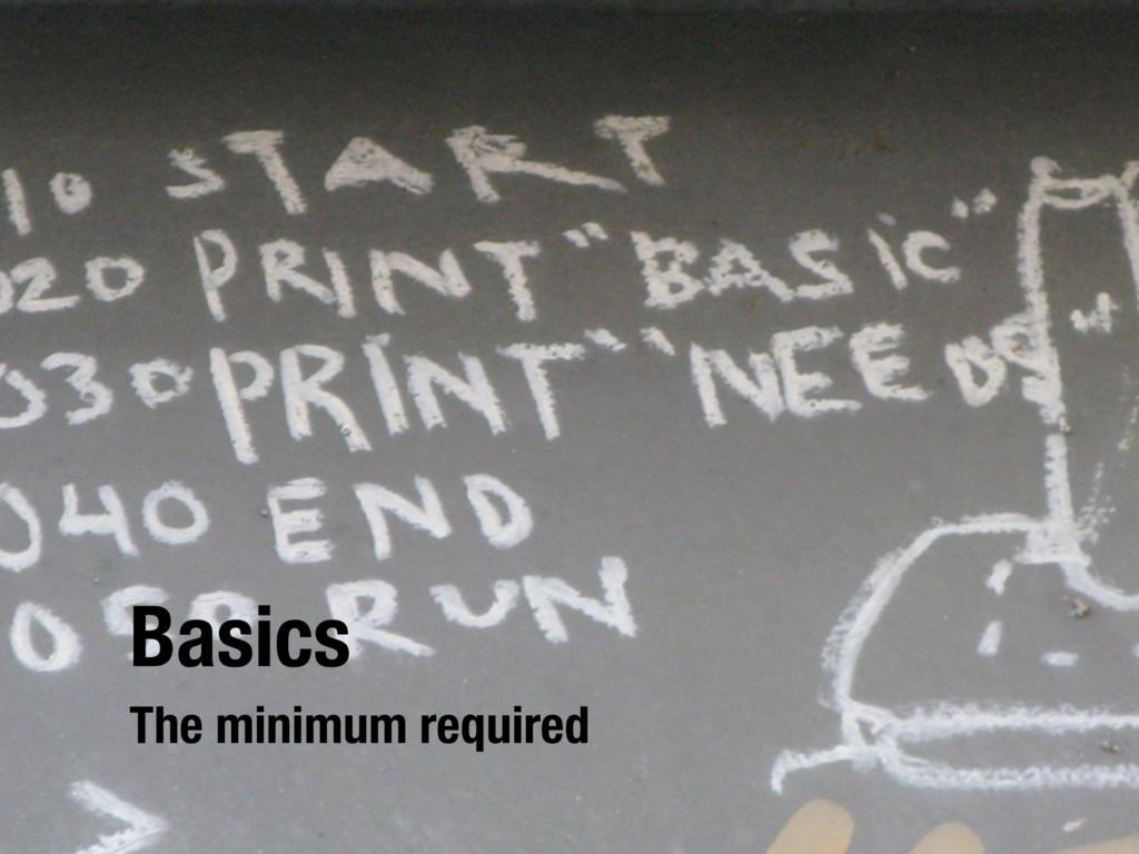 Basics The minimum required