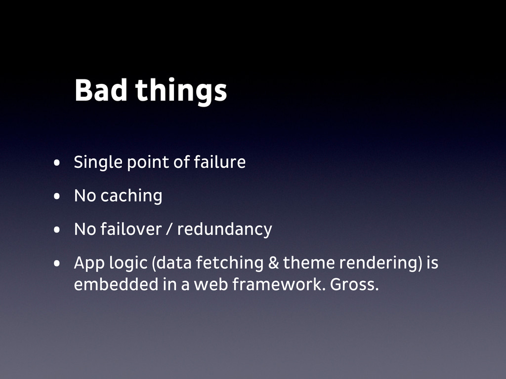 Bad things • Single point of failure • No cachi...