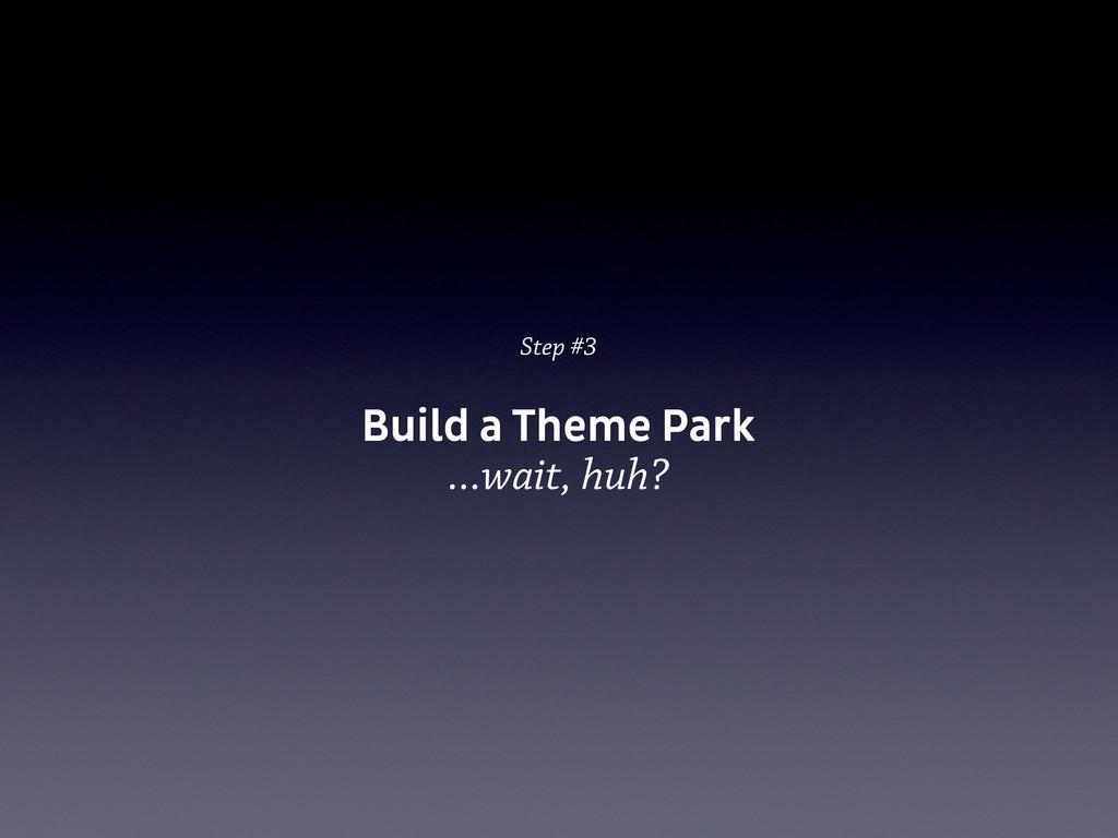 Step #3 Build a Theme Park ...wait, huh?