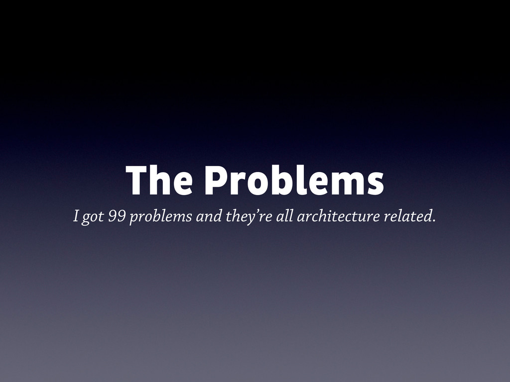 The Problems I got 99 problems and they're all ...