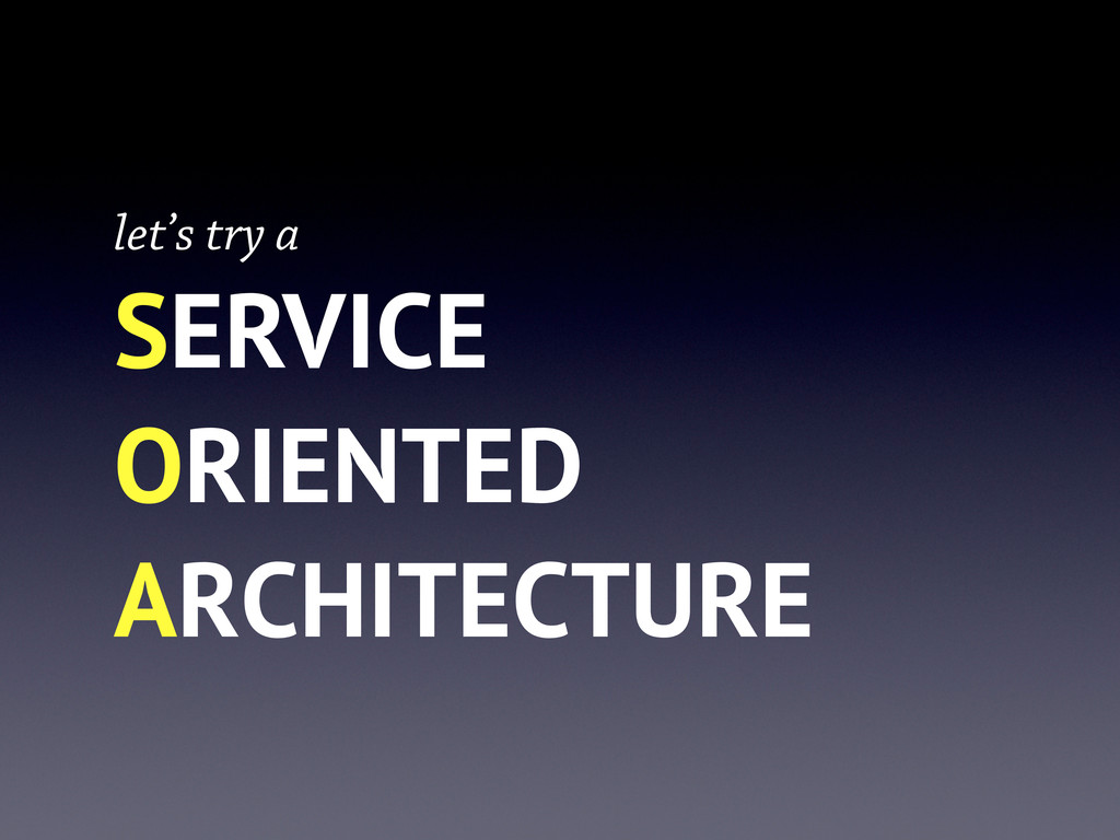 let's try a SERVICE ORIENTED ARCHITECTURE