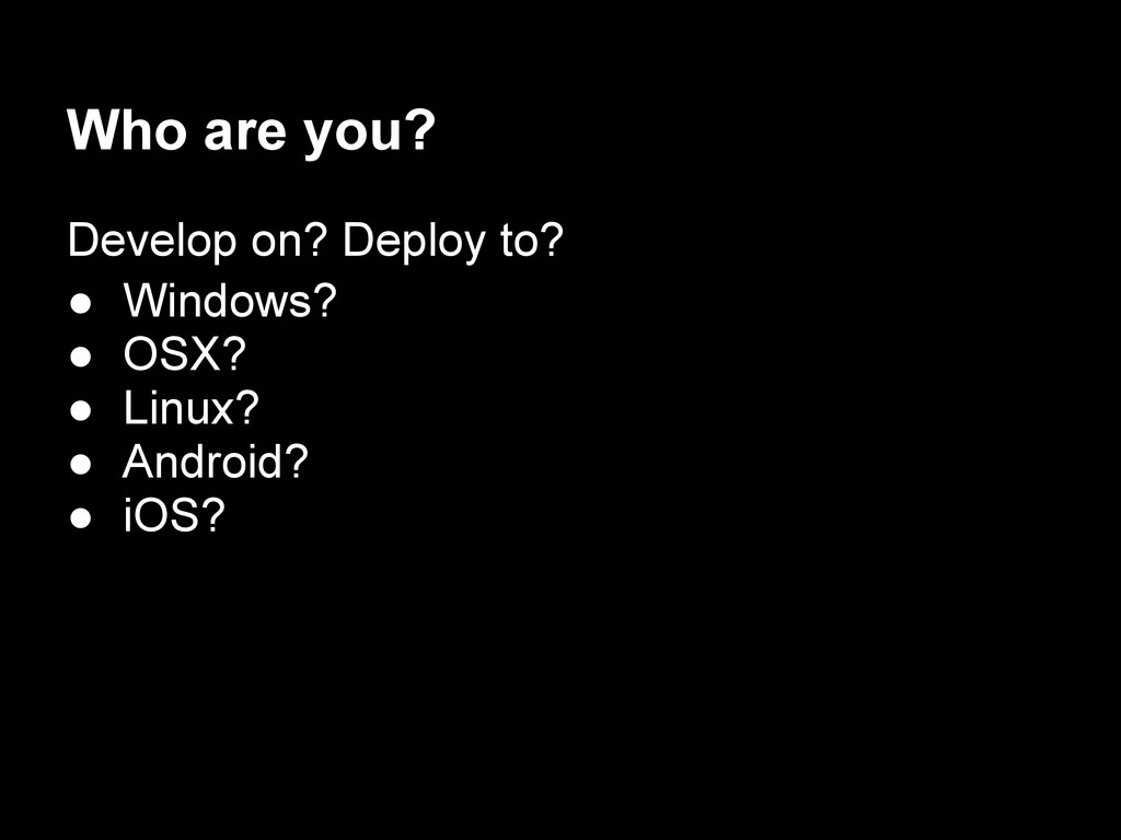 Who are you? Develop on? Deploy to? ● Windows? ...