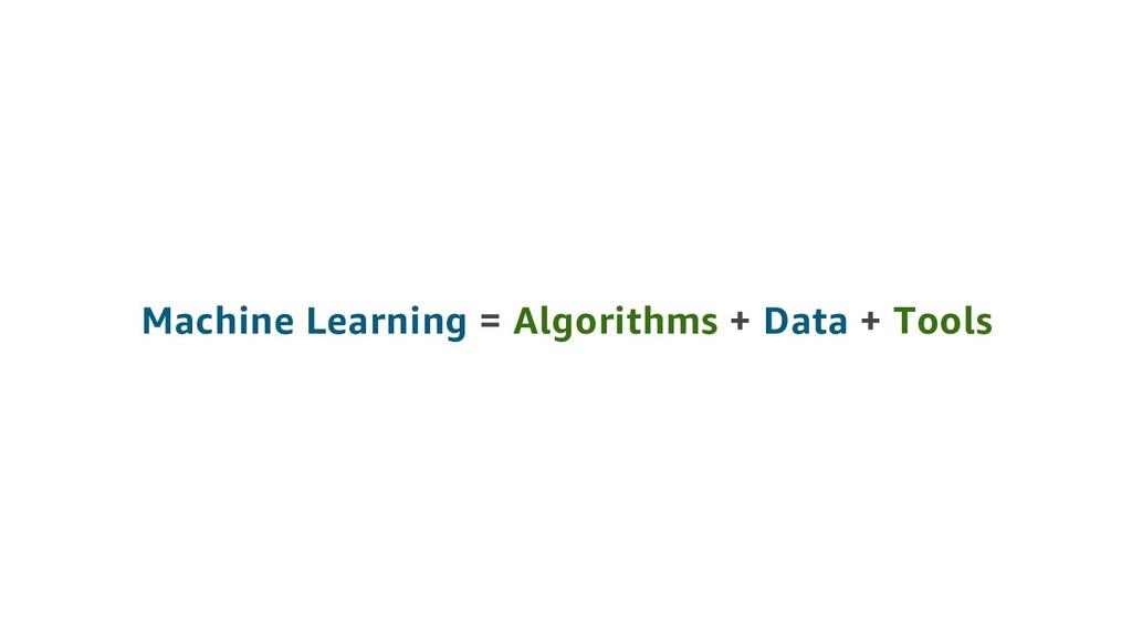 Machine Learning = Algorithms + Data + Tools