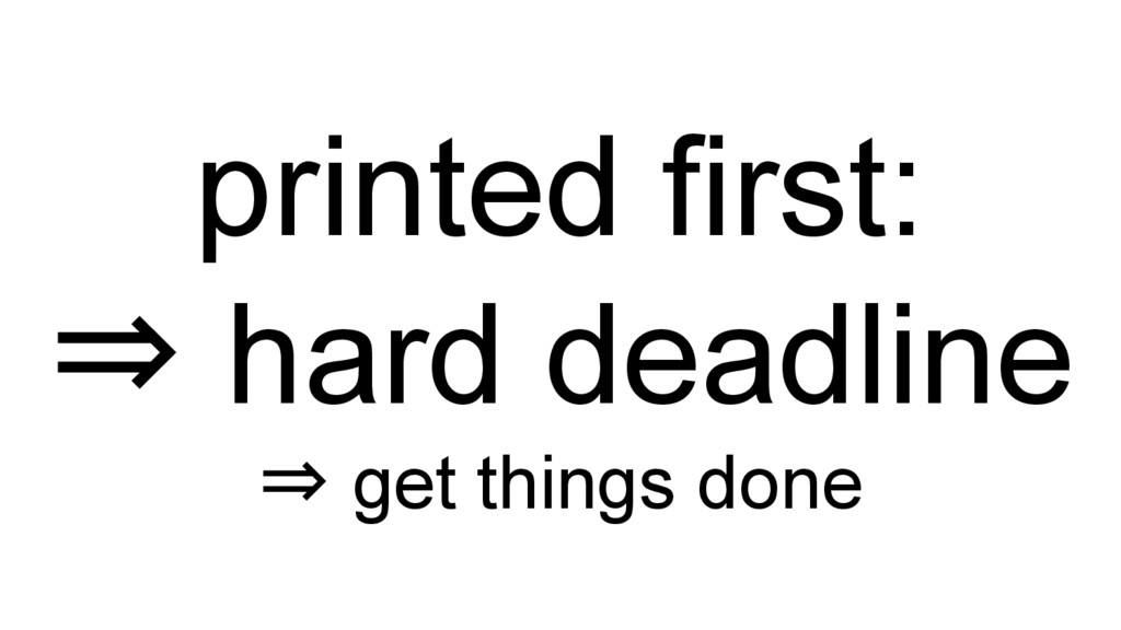 printed first: ⇒ hard deadline ⇒ get things done