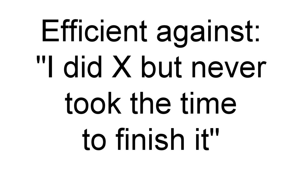 """Efficient against: """"I did X but never took the ..."""