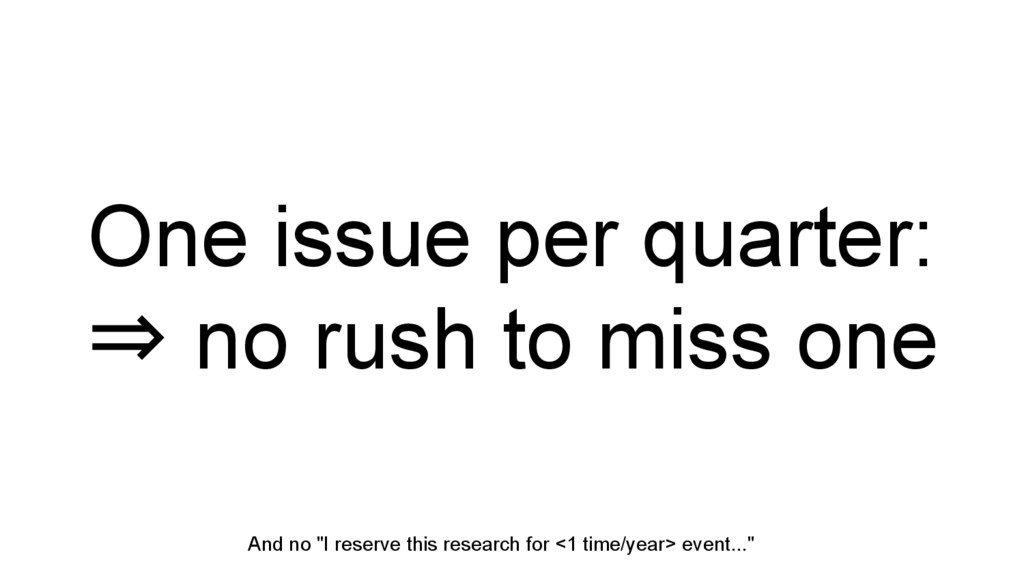 One issue per quarter: ⇒ no rush to miss one An...