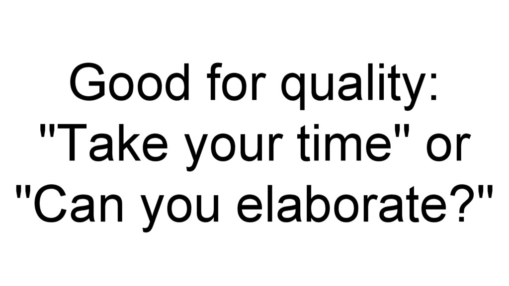 """Good for quality: """"Take your time"""" or """"Can you ..."""