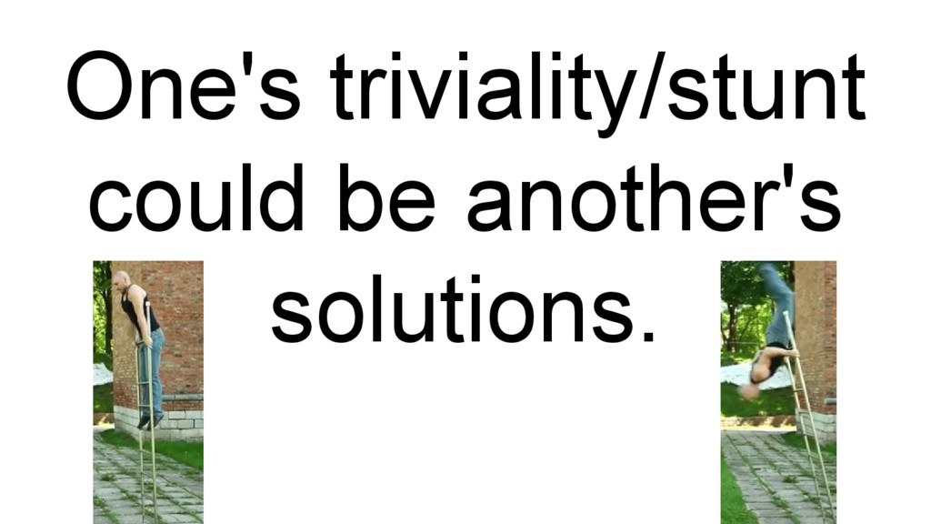 One's triviality/stunt could be another's solut...