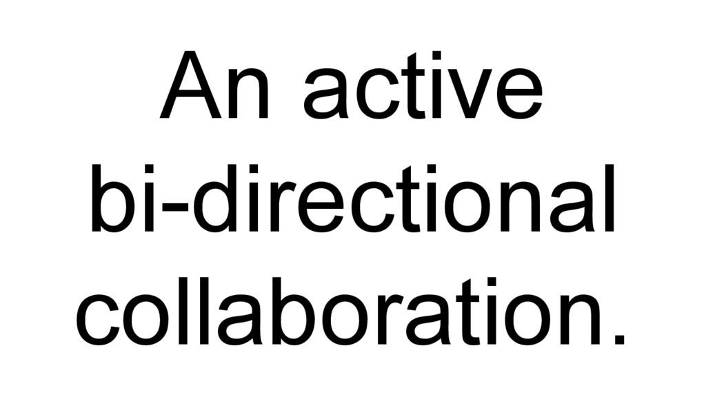 An active bi-directional collaboration.