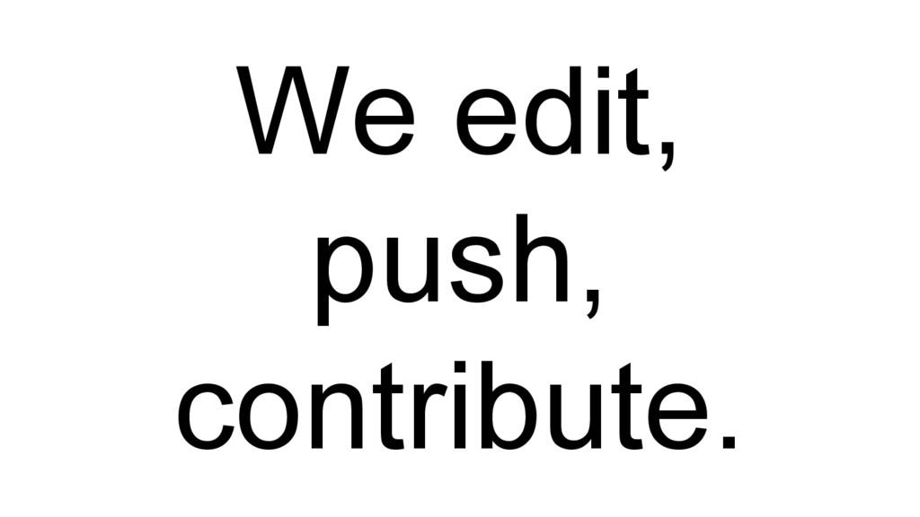 We edit, push, contribute.