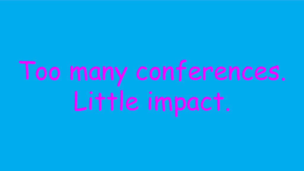 Too many conferences. Little impact.