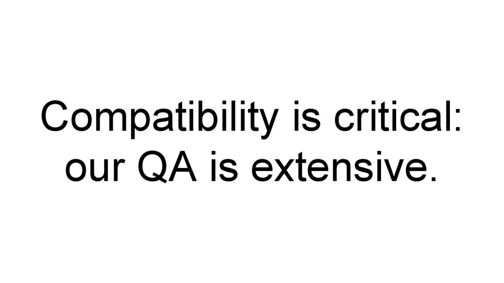 Compatibility is critical: our QA is extensive.