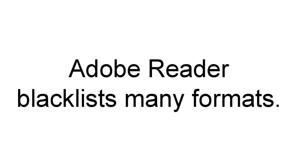 Adobe Reader blacklists many formats.