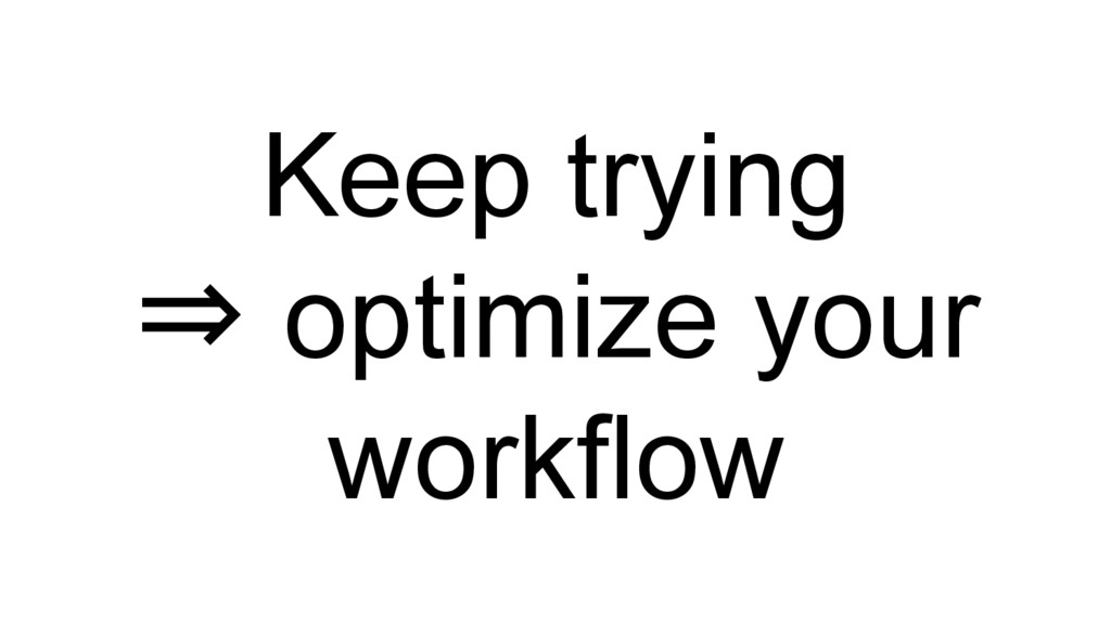 Keep trying ⇒ optimize your workflow