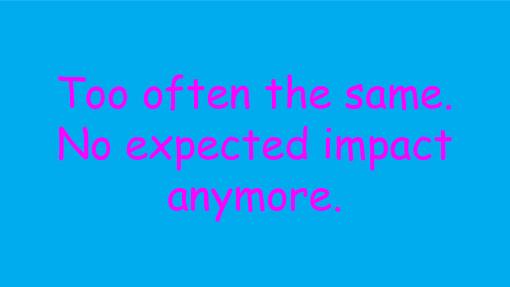 Too often the same. No expected impact anymore.