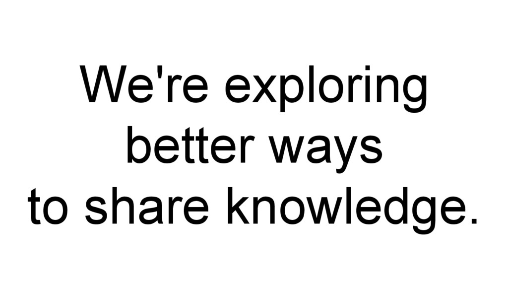 We're exploring better ways to share knowledge.