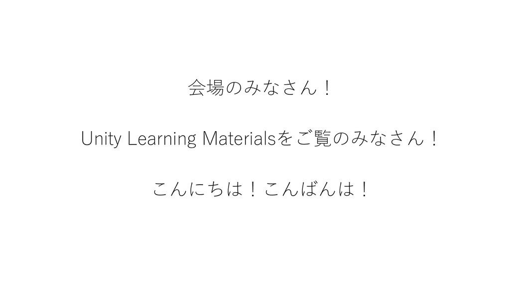 会場のみなさん! Unity Learning Materialsをご覧のみなさん! こんにち...