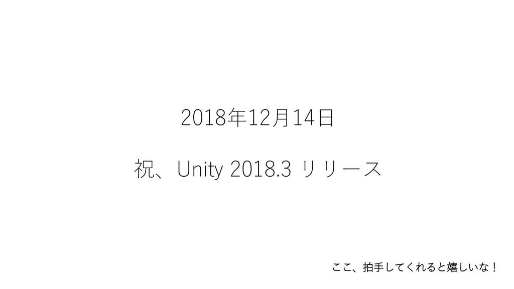 2018年12月14日 祝、Unity 2018.3 リリース ここ、拍手してくれると嬉しいな!