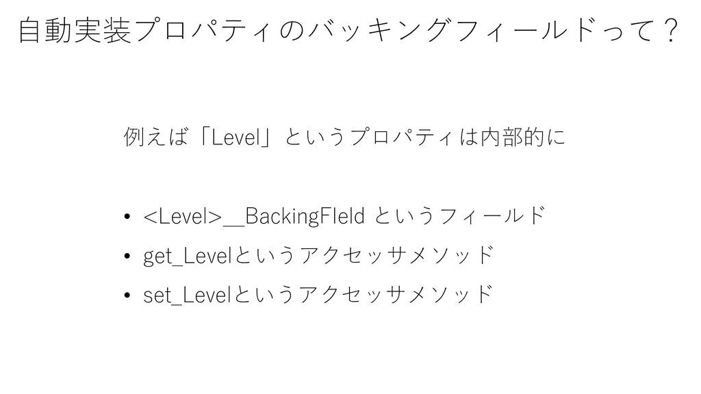 自動実装プロパティのバッキングフィールドって? 例えば「Level」というプロパティは内部的に...