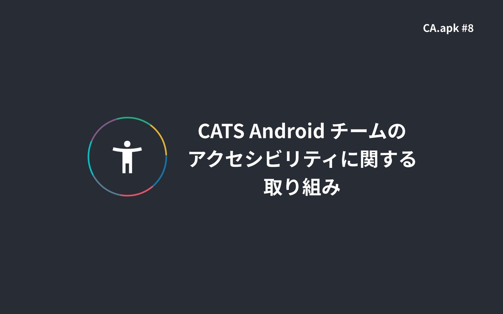 CATS Android チームの アクセシビリティに関する 取り組み CA.apk #