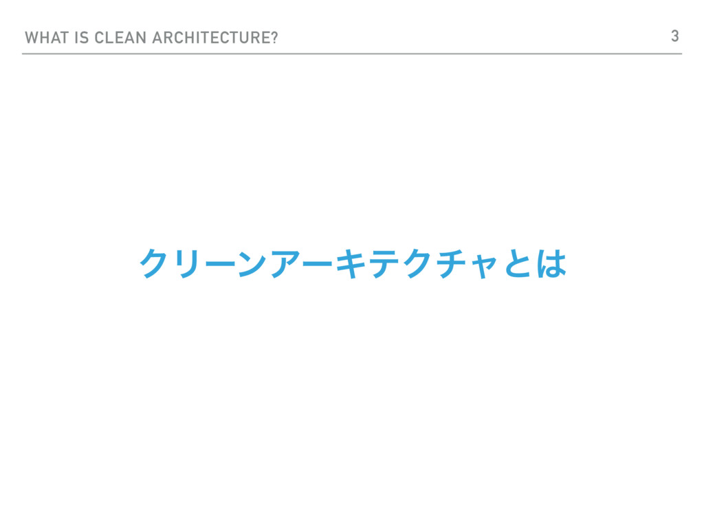 WHAT IS CLEAN ARCHITECTURE? ΫϦʔϯΞʔΩςΫνϟͱ 3