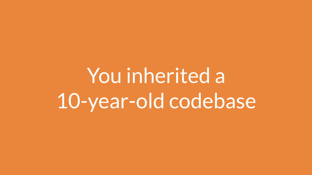 You inherited a 10-year-old codebase