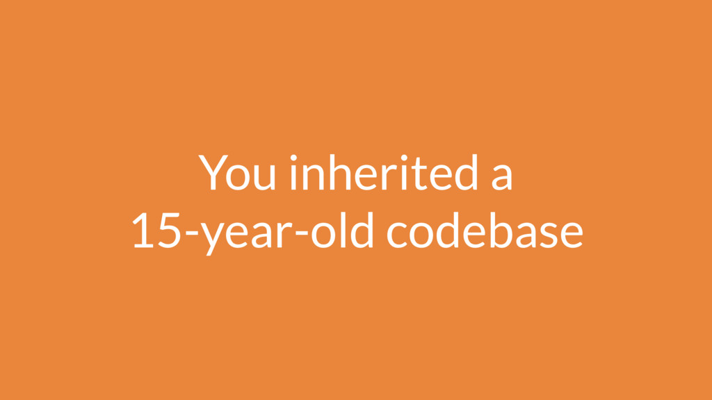 You inherited a 15-year-old codebase