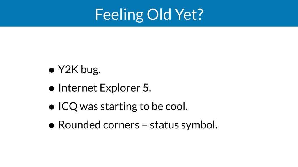 Feeling Old Yet? • Y2K bug. • Internet Explorer...