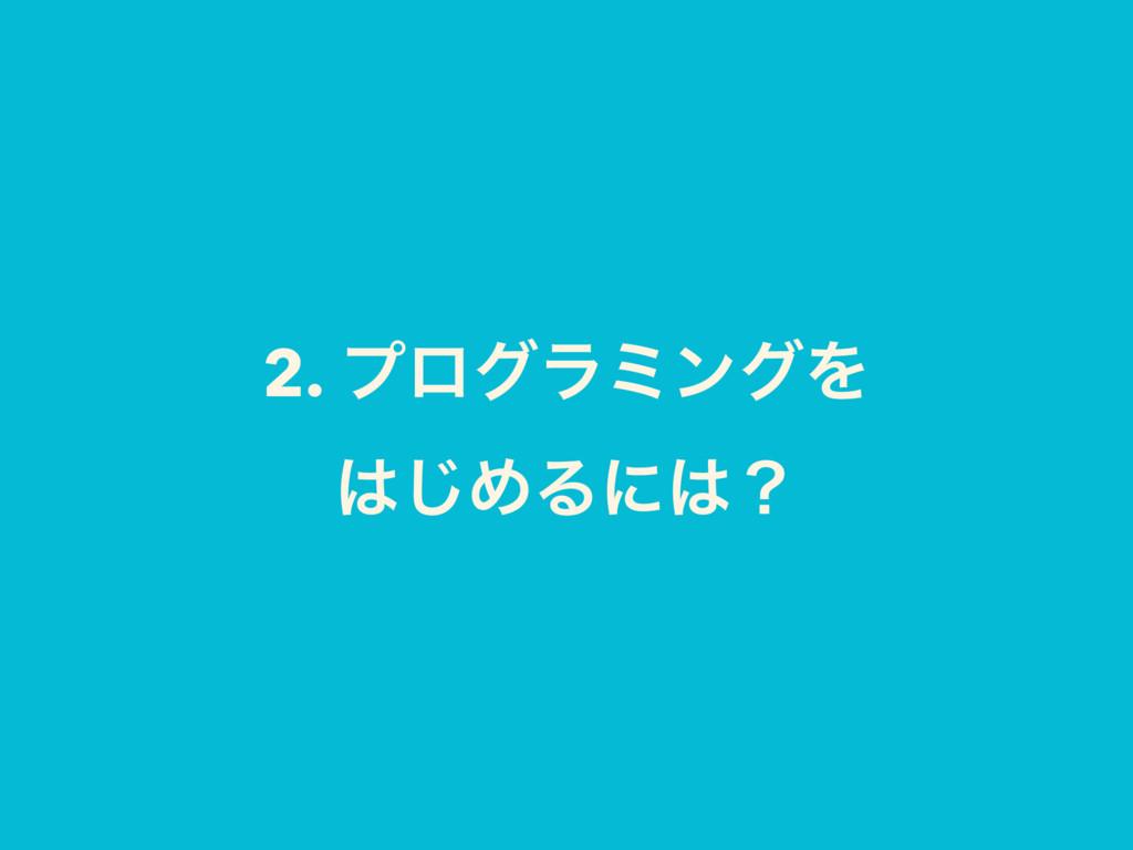 2. ϓϩάϥϛϯάΛ ͡ΊΔʹʁ