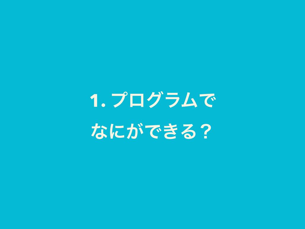 1. ϓϩάϥϜͰ ͳʹ͕Ͱ͖Δʁ