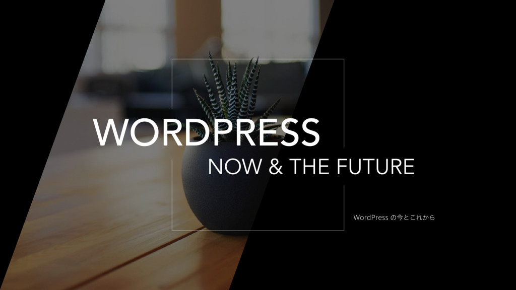 NOW & THE FUTURE WORDPRESS 8PSE1SFTTͷࠓͱ͜Ε͔Β