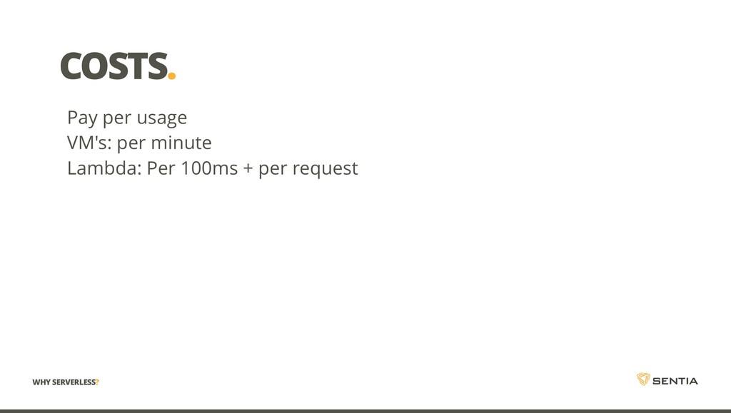 COSTS. Pay per usage VM's: per minute Lambda: P...