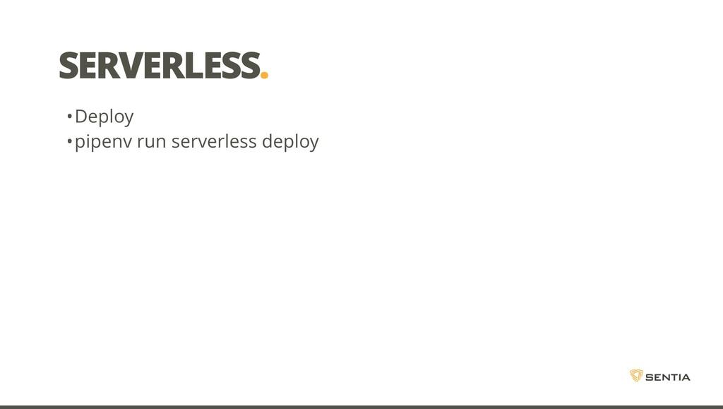 SERVERLESS. •Deploy •pipenv run serverless depl...