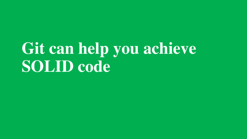 Git can help you achieve SOLID code