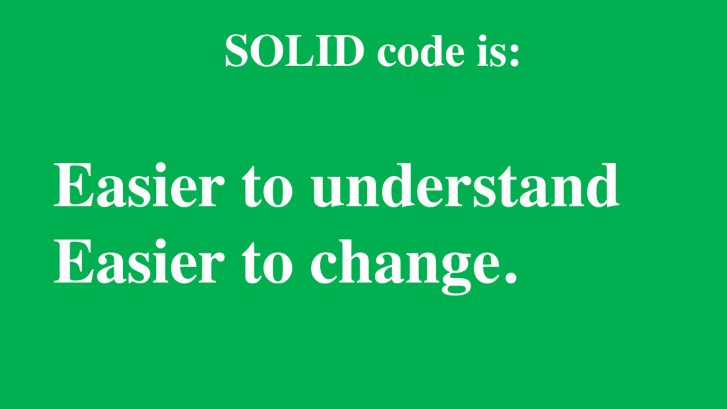 Easier to understand Easier to change. SOLID co...
