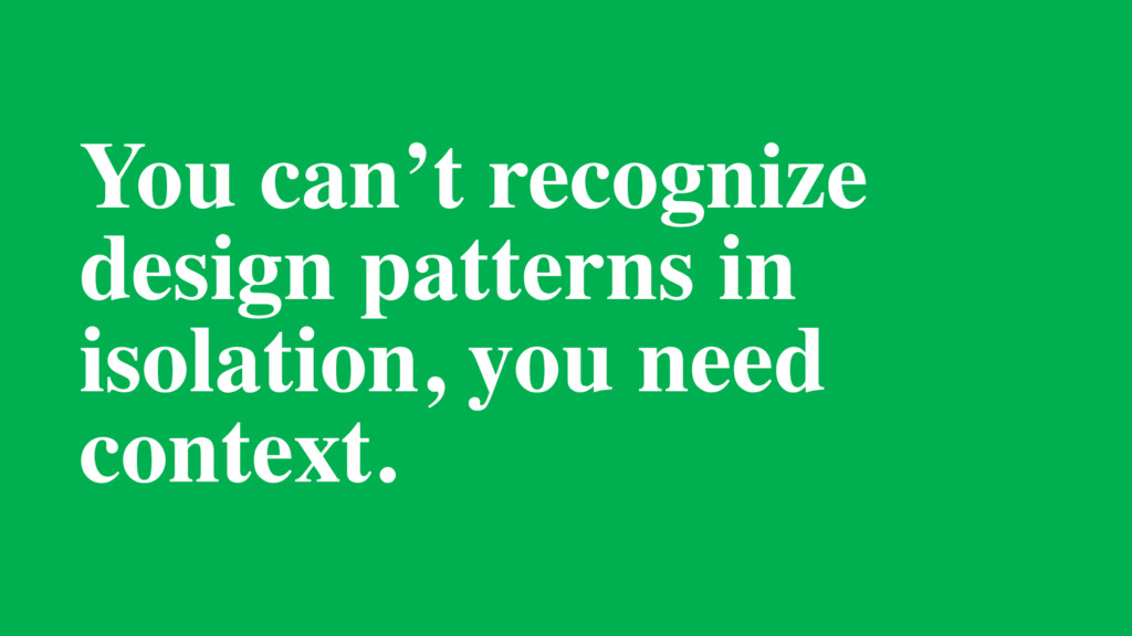 You can't recognize design patterns in isolatio...